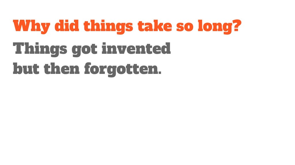 Why did things take so long? Things got invente...