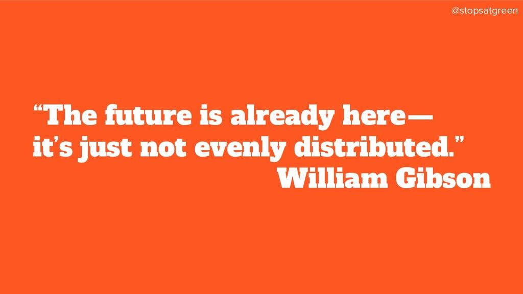 """@stopsatgreen """"The future is already here— it..."""