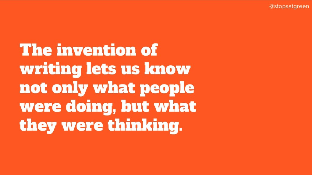 @stopsatgreen The invention of writing lets us ...