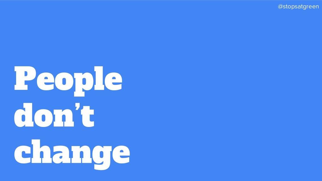 @stopsatgreen People don't change