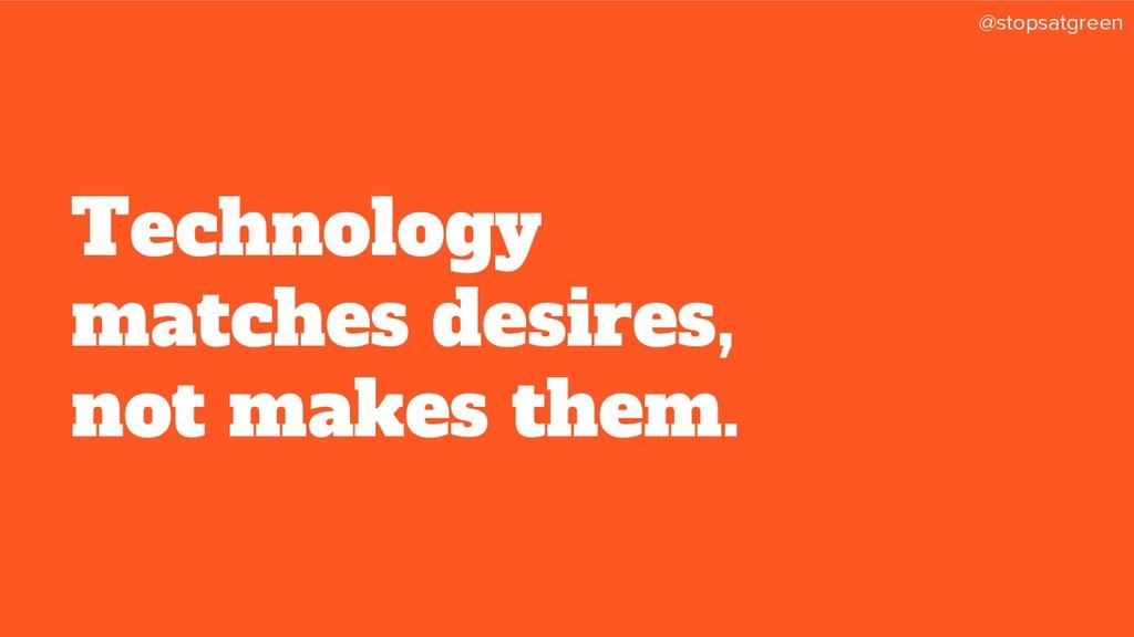 @stopsatgreen Technology matches desires, not m...