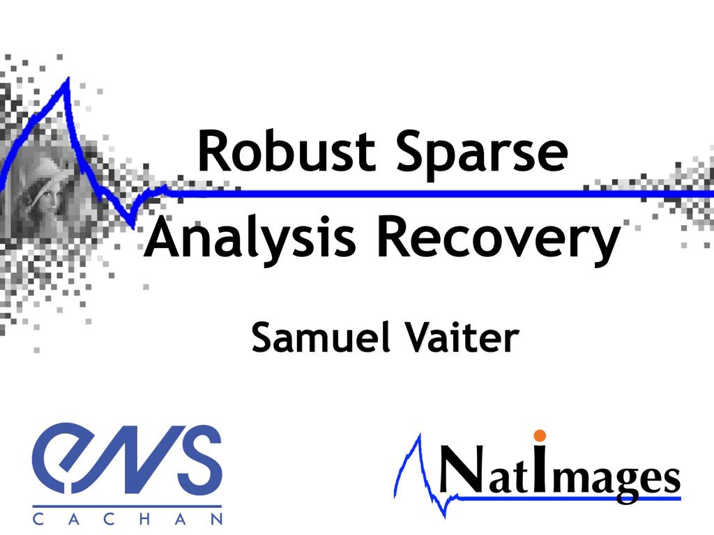 Robust Sparse Analysis Recovery Samuel Vaiter