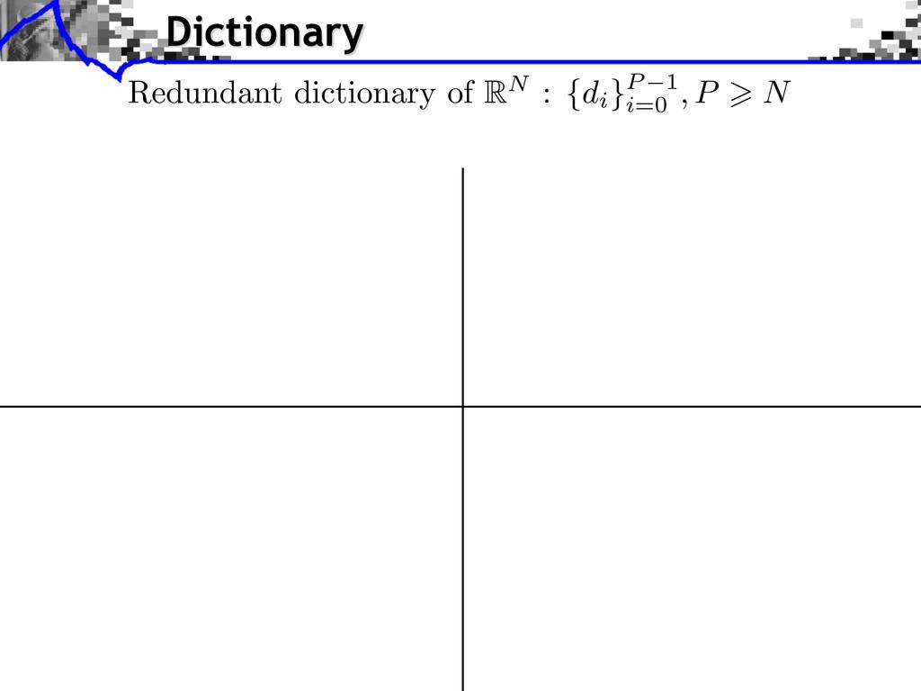 Dictionary Redundant dictionary of RN : {di }P ...