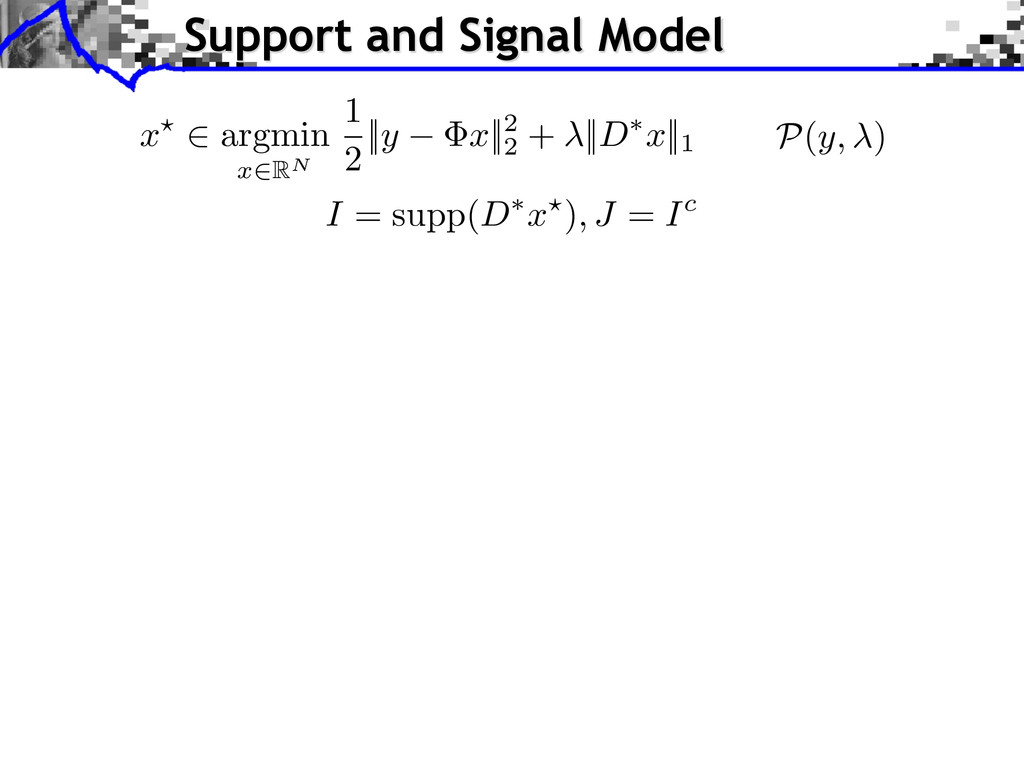 Support and Signal Model I = supp( D ⇤ x ?) , J...