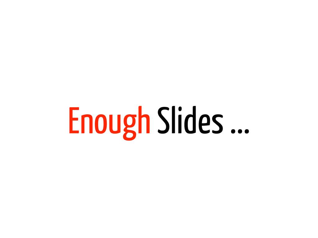 Enough Slides ...