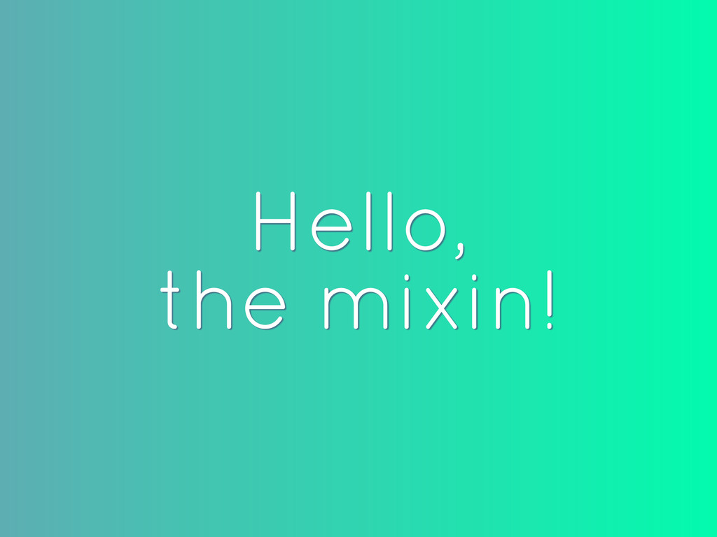 Hello, the mixin!