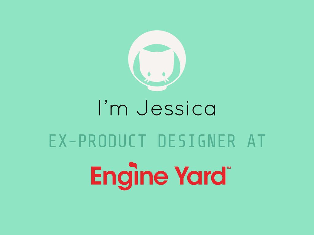 I'm Jessica EX-PRODUCT DESIGNER AT