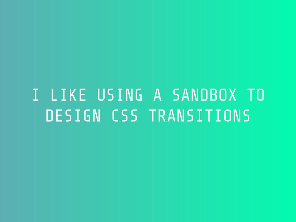 I LIKE USING A SANDBOX TO DESIGN CSS TRANSITIONS