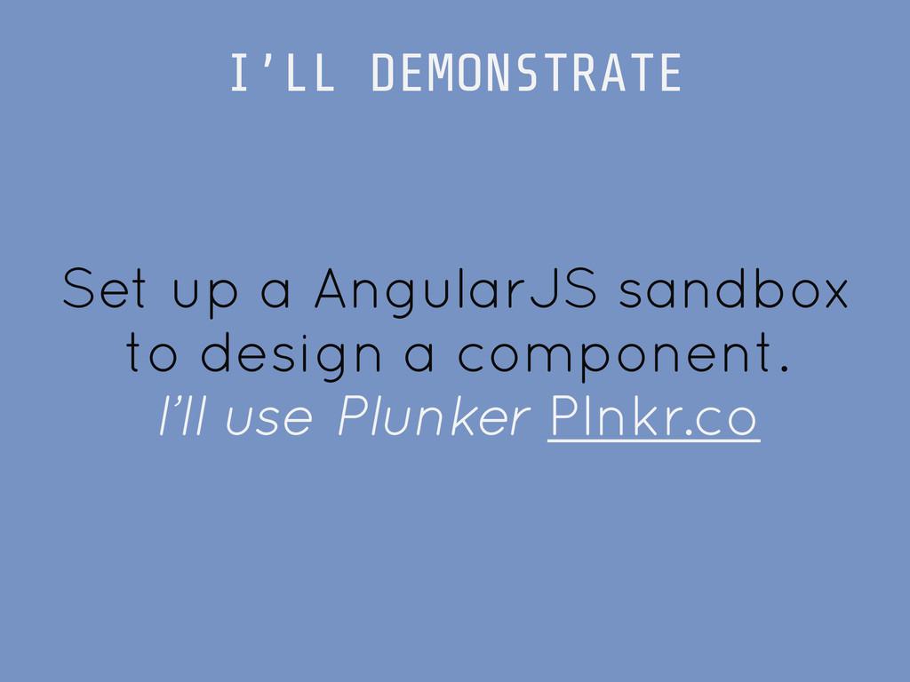 Set up a AngularJS sandbox to design a componen...
