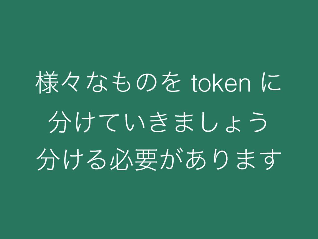 ༷ʑͳͷΛ token ʹ ͚͍͖ͯ·͠ΐ͏ ͚Δඞཁ͕͋Γ·͢