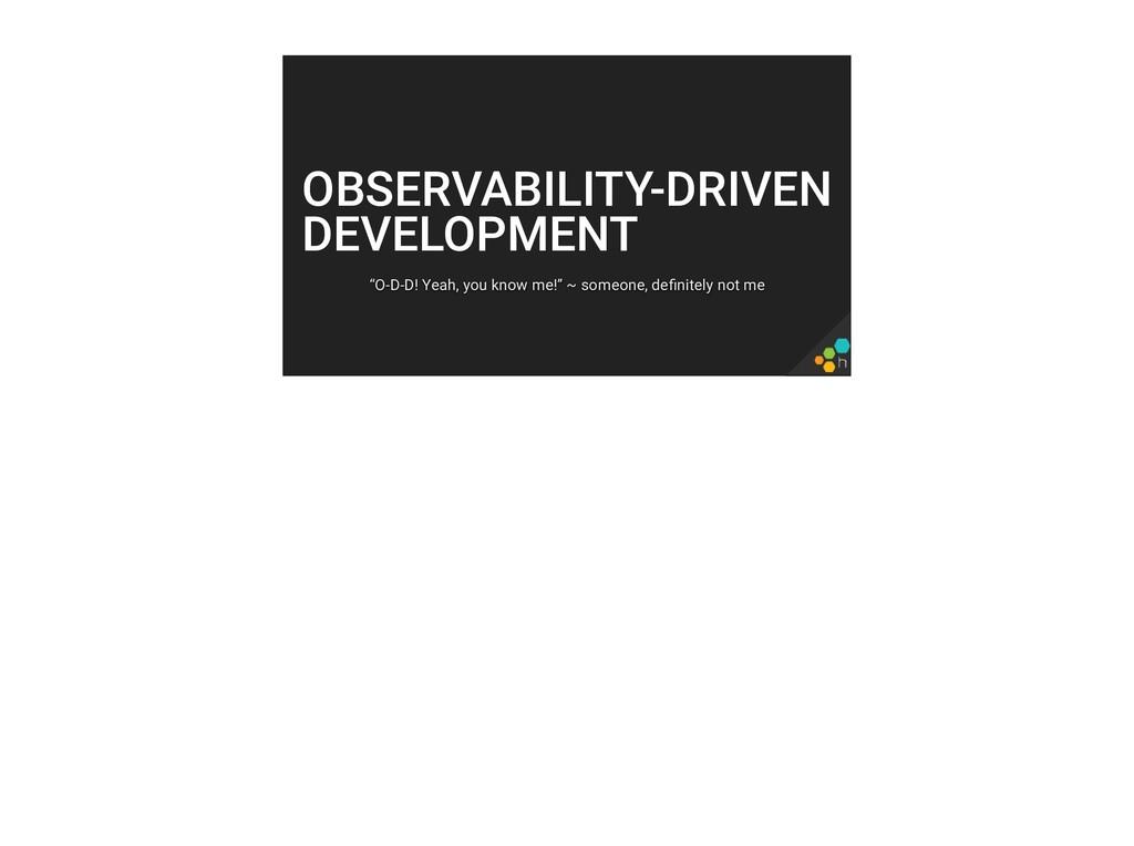 """OBSERVABILITY-DRIVEN DEVELOPMENT """"O-D-D! Yeah, ..."""