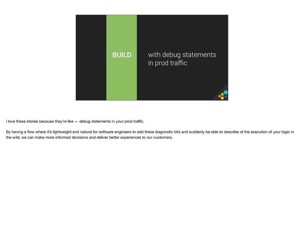 BUILD with debug statements in prod traffic i lov...