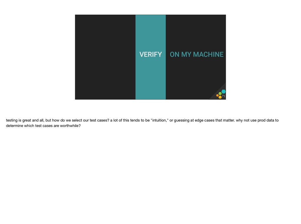 ON MY MACHINE VERIFY testing is great and all, ...