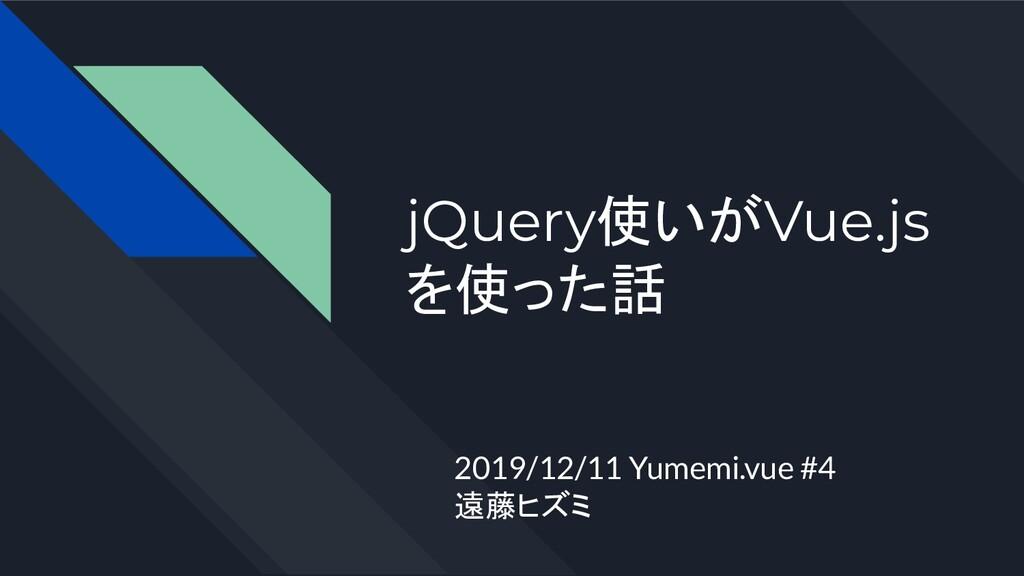 jQuery使いがVue.js を使った話 2019/12/11 Yumemi.vue #4 ...