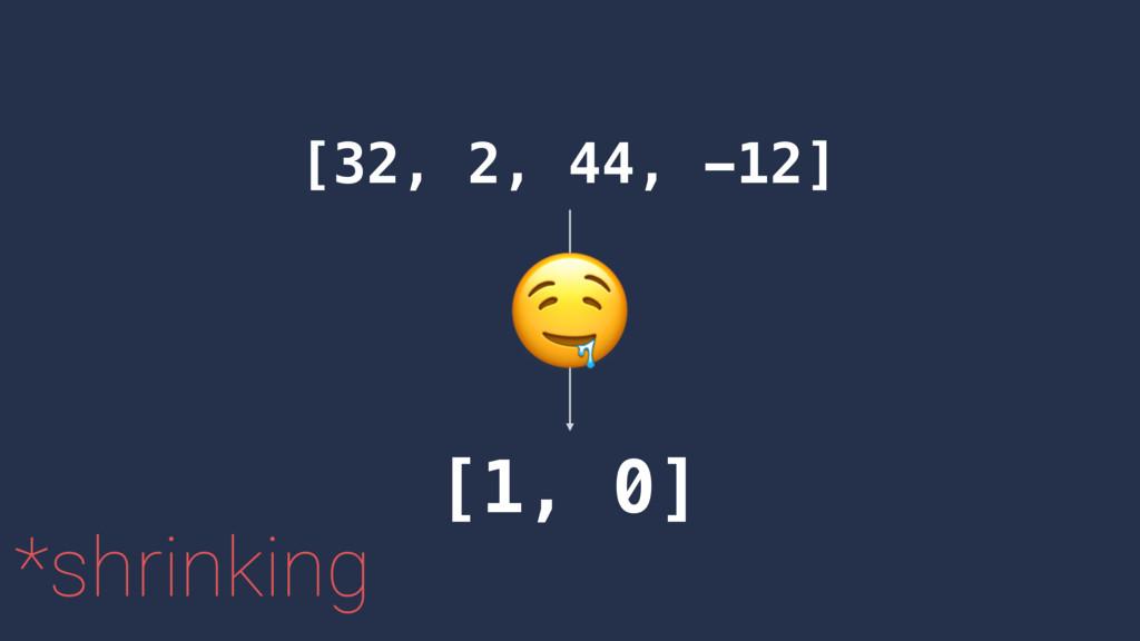 [32, 2, 44, -12] [1, 0] *shrinking