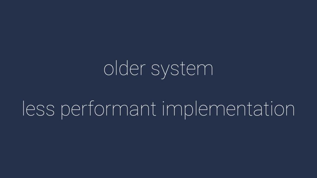 older system less performant implementation