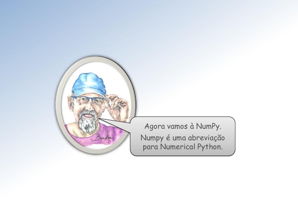 Agora vamos à NumPy. Numpy é uma abreviação par...