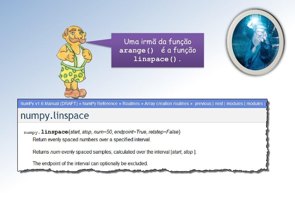 Uma irmã da função arange() é a função linspace...