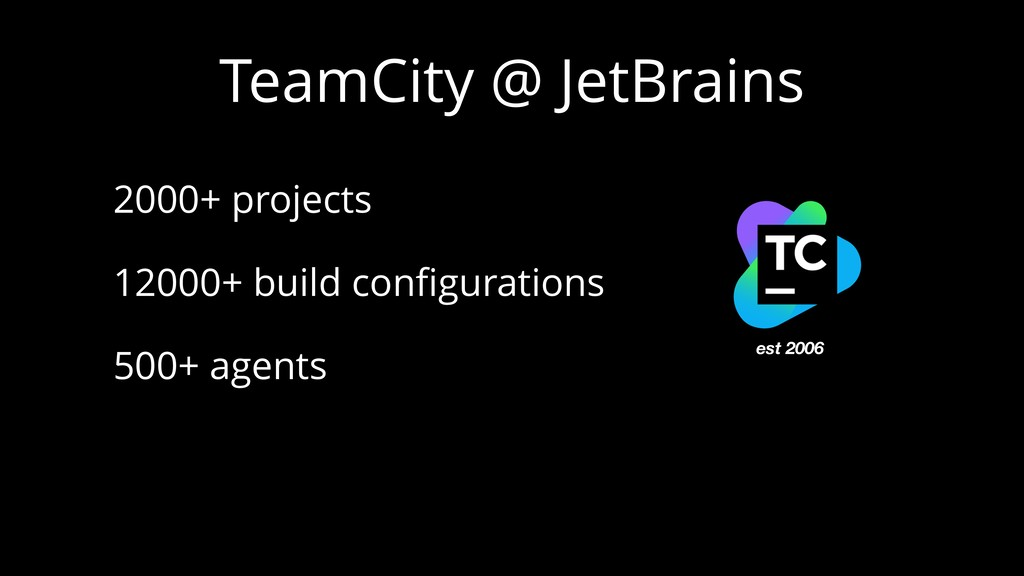 TeamCity @ JetBrains 2000+ projects 12000+ buil...