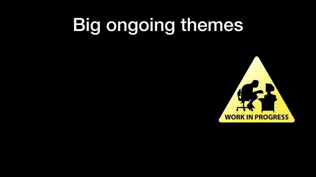 Big ongoing themes