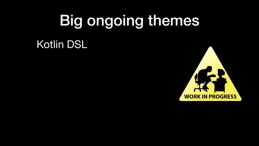 Big ongoing themes Kotlin DSL