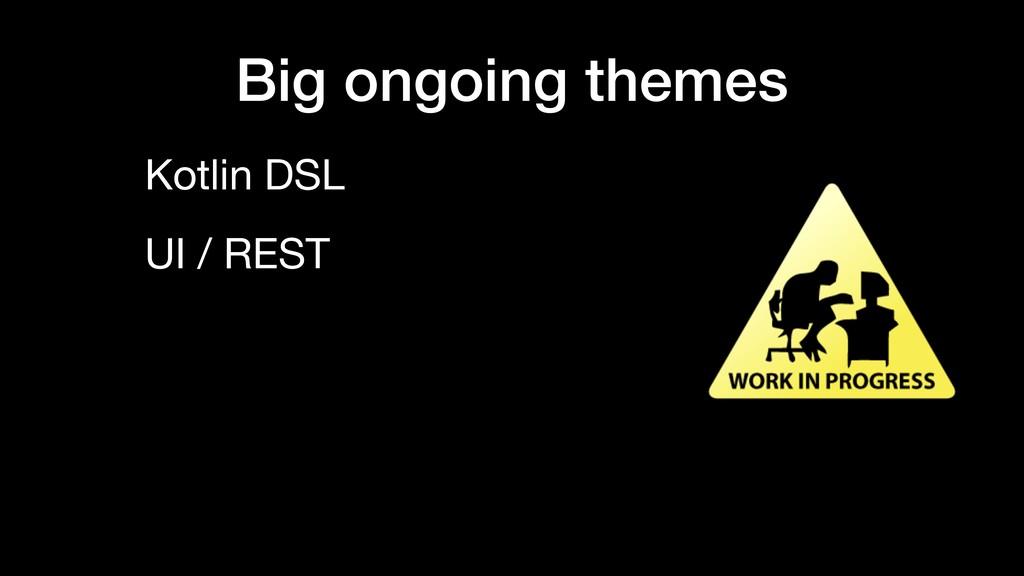 Big ongoing themes Kotlin DSL UI / REST