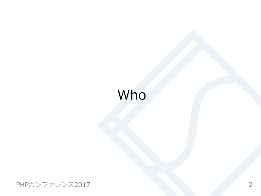 Who 2 PHPカンファレンス2017