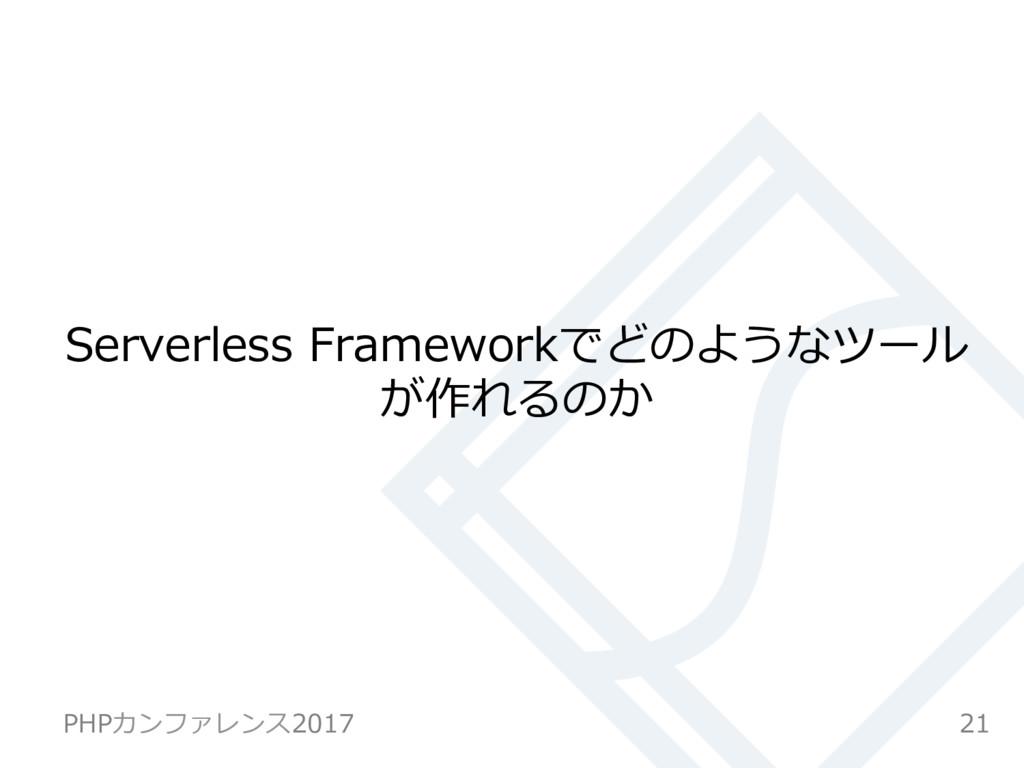 Serverless Frameworkでどのようなツール が作れるのか 21 PHPカンファ...