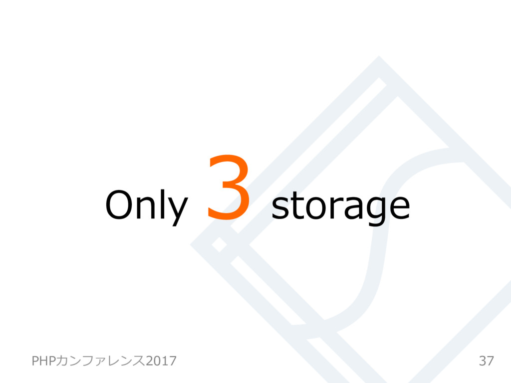Only 3 storage 37 PHPカンファレンス2017