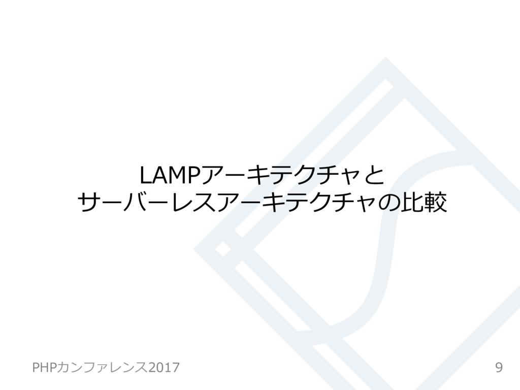 LAMPアーキテクチャと サーバーレスアーキテクチャの⽐較 9 PHPカンファレンス2017