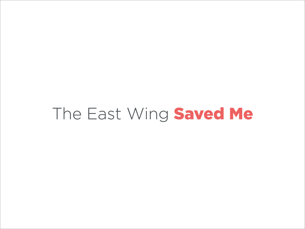 The East Wing Saved Me