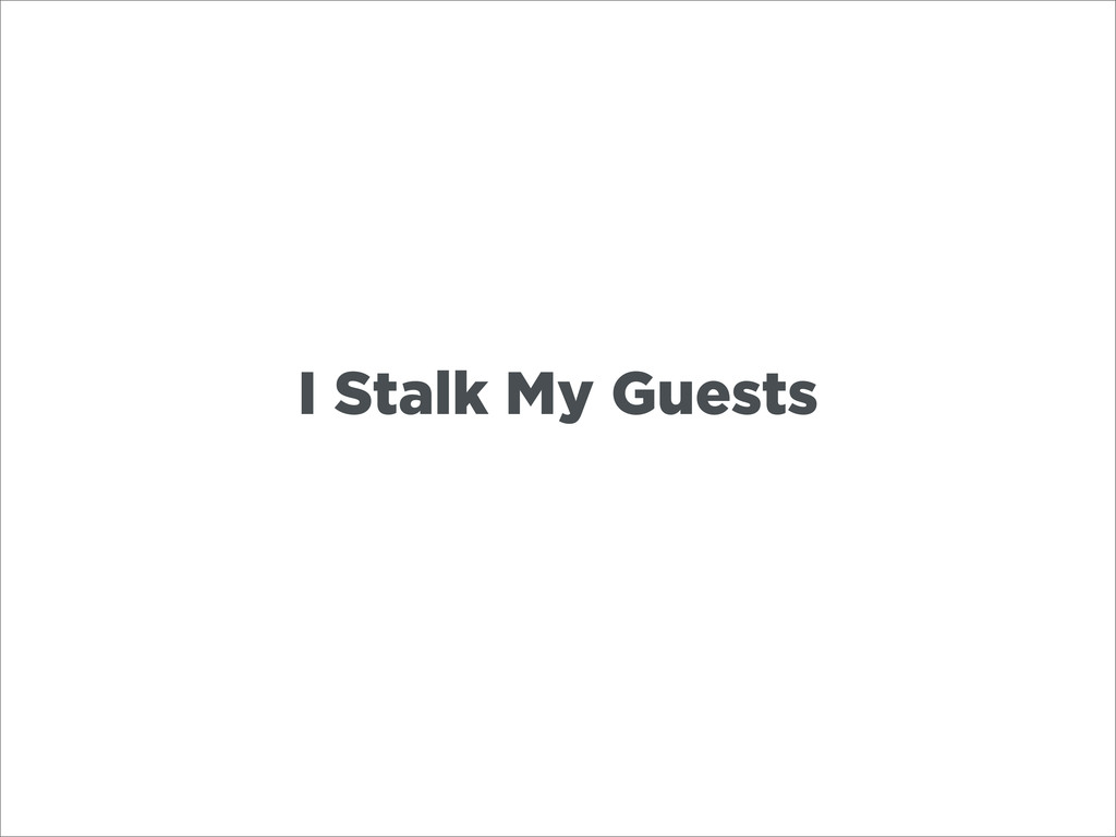 I Stalk My Guests