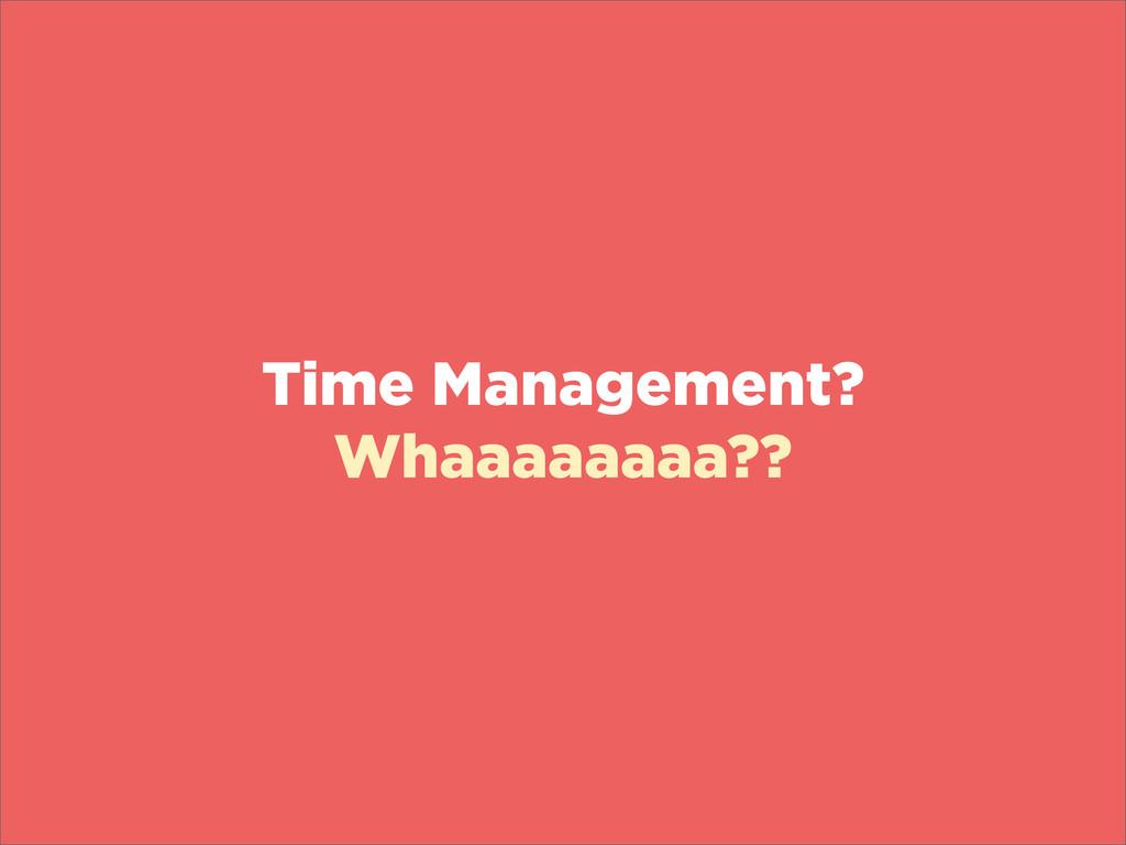 Time Management? Whaaaaaaaa??