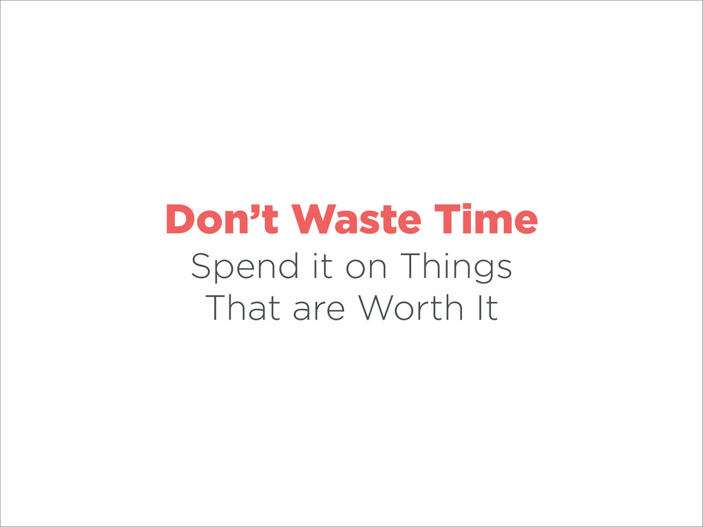 Don't Waste Time Spend it on Things That are Wo...