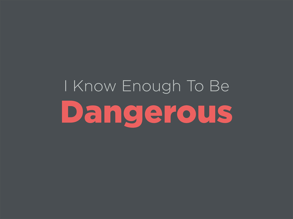 I Know Enough To Be Dangerous