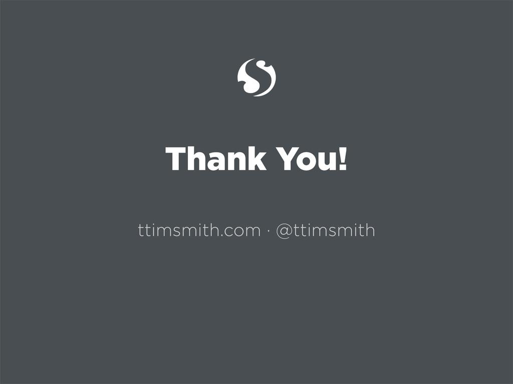 Thank You! ttimsmith.com · @ttimsmith