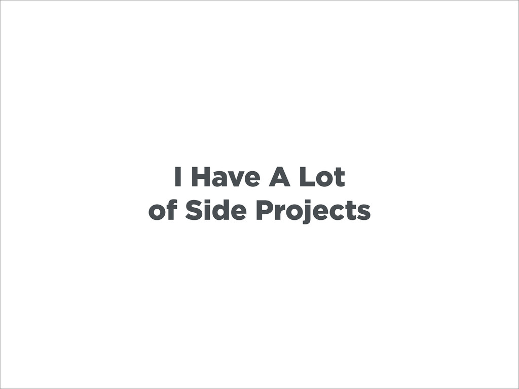 I Have A Lot of Side Projects