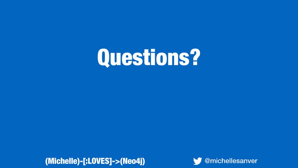 Questions? @michellesanver (Michelle)-[:LOVES]-...