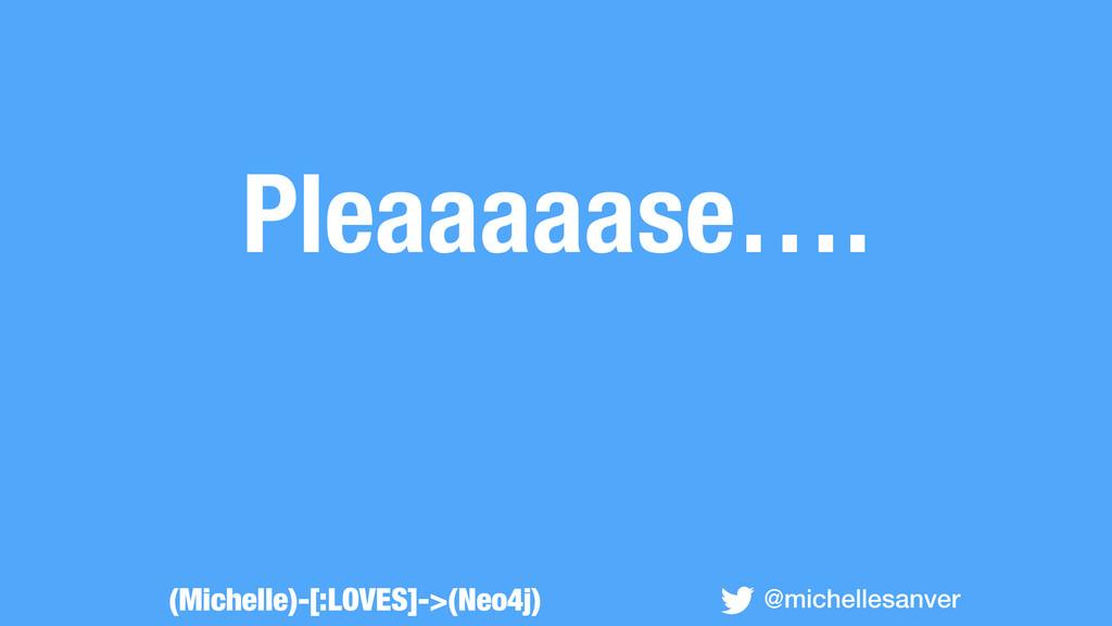 Pleaaaaase…. @michellesanver (Michelle)-[:LOVES...