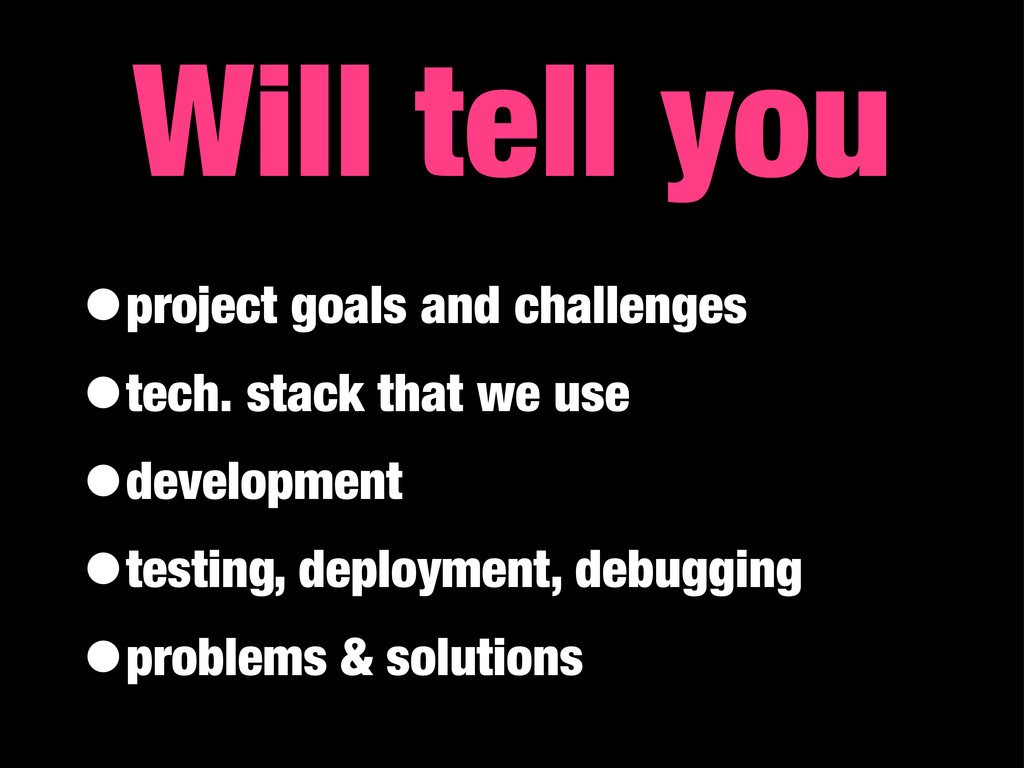 Will tell you •project goals and challenges •te...