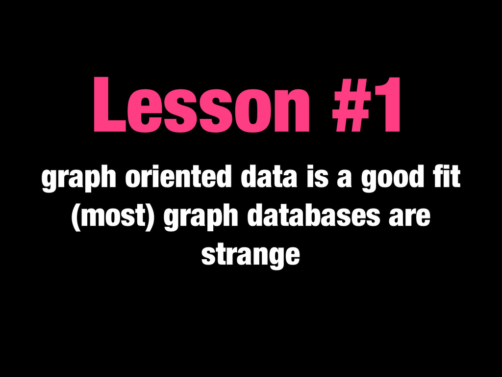 Lesson #1 graph oriented data is a good fit (mos...