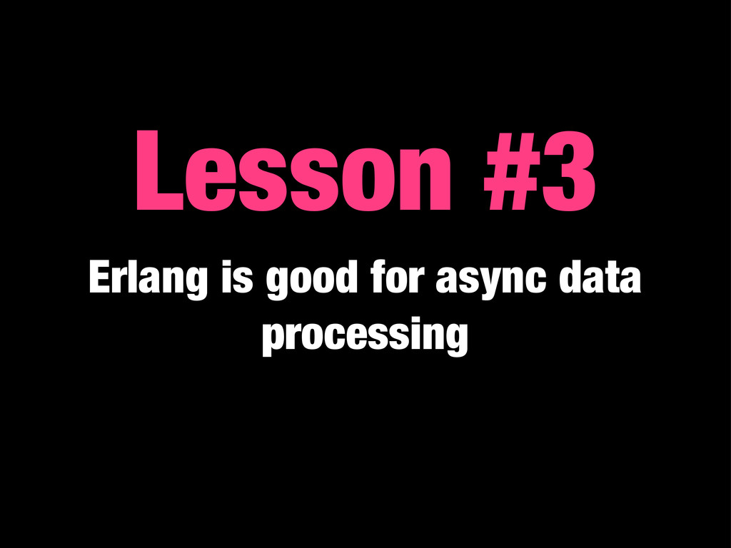 Lesson #3 Erlang is good for async data process...