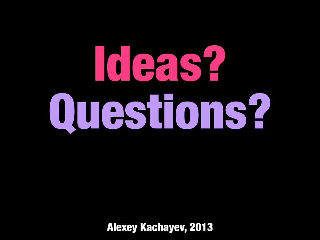 Ideas? Questions? Alexey Kachayev, 2013