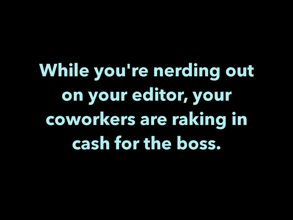 While you're nerding out on your editor, your c...