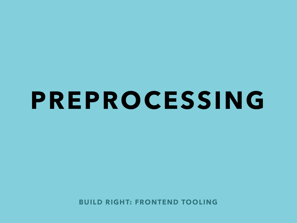 PREPROCESSING BUILD RIGHT: FRONTEND TOOLING