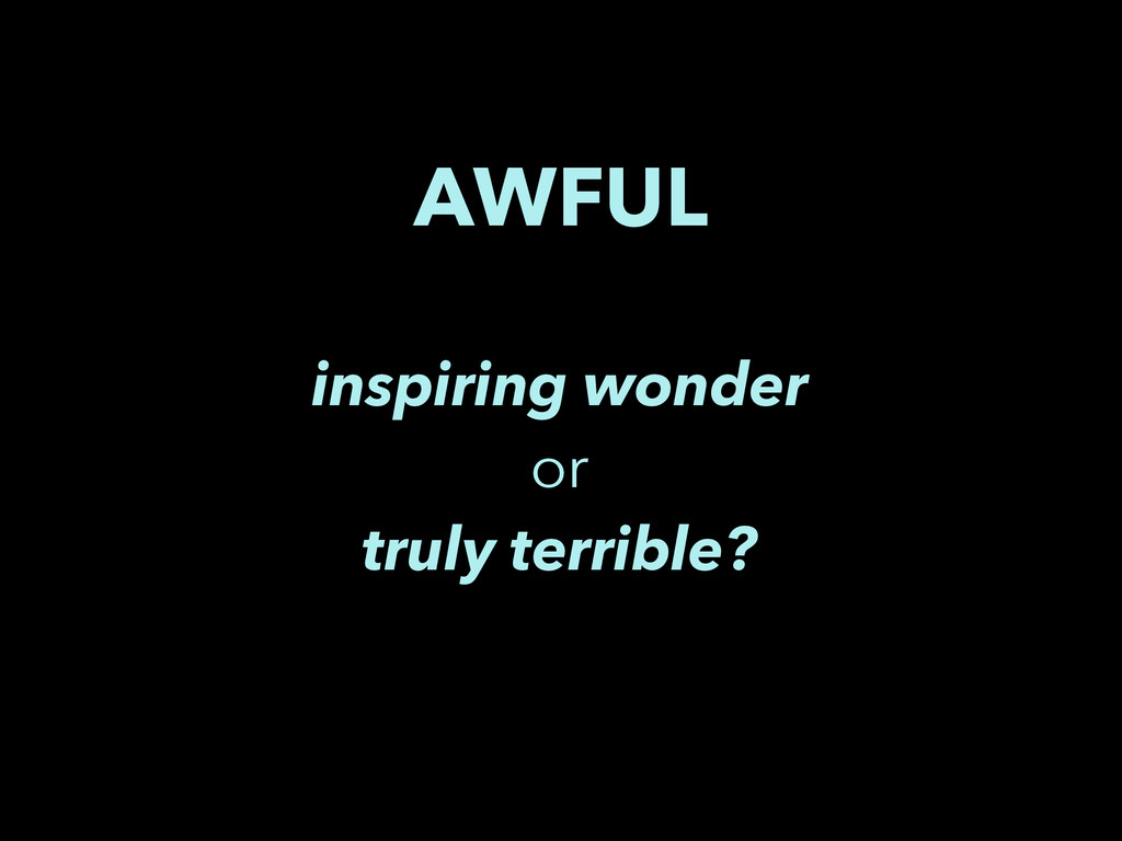 AWFUL inspiring wonder or truly terrible?