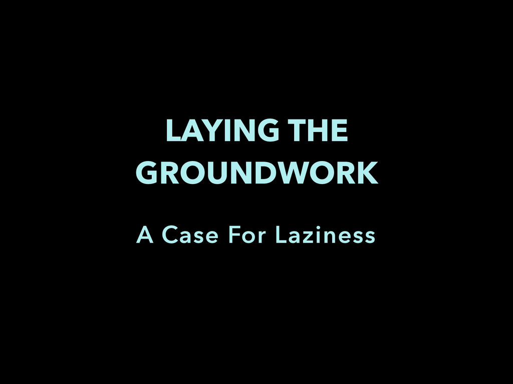 LAYING THE GROUNDWORK A Case For Laziness