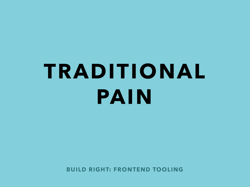 BUILD RIGHT: FRONTEND TOOLING TRADITIONAL PAIN