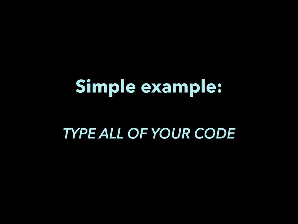 Simple example: ! TYPE ALL OF YOUR CODE