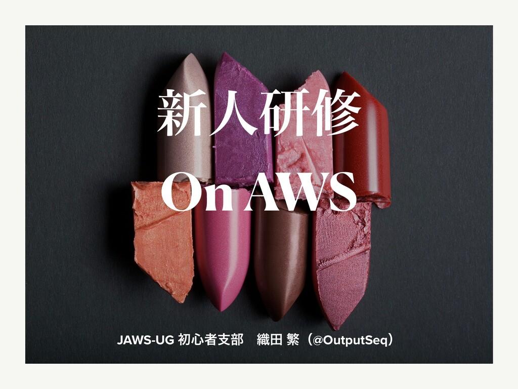 ৽ਓݚम On AWS JAWS-UG ॳ৺ऀࢧ෦ɹ৫ా ൟʢ@OutputSeqʣ